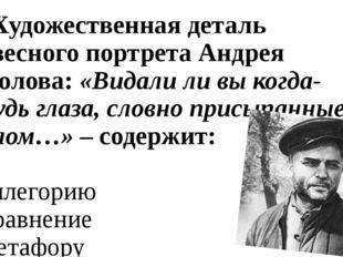 10. Художественная деталь словесного портрета Андрея Соколова: «Видали ли вы