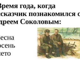 5. Время года, когда рассказчик познакомился с Андреем Соколовым: а) весна б)