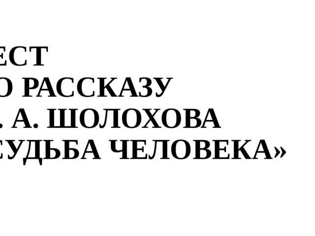ТЕСТ ПО РАССКАЗУ М. А. ШОЛОХОВА «СУДЬБА ЧЕЛОВЕКА»