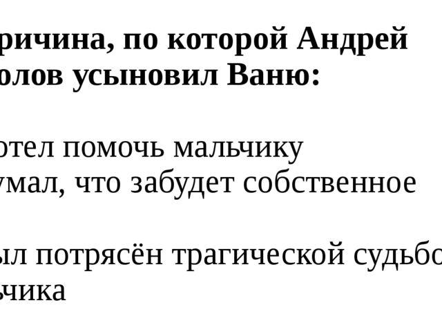 9. Причина, по которой Андрей Соколов усыновил Ваню: а) Хотел помочь мальчику...