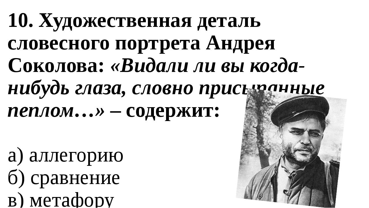 10. Художественная деталь словесного портрета Андрея Соколова: «Видали ли вы...
