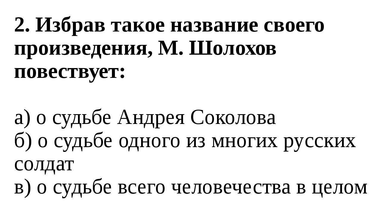2. Избрав такое название своего произведения, М. Шолохов повествует: а) о суд...