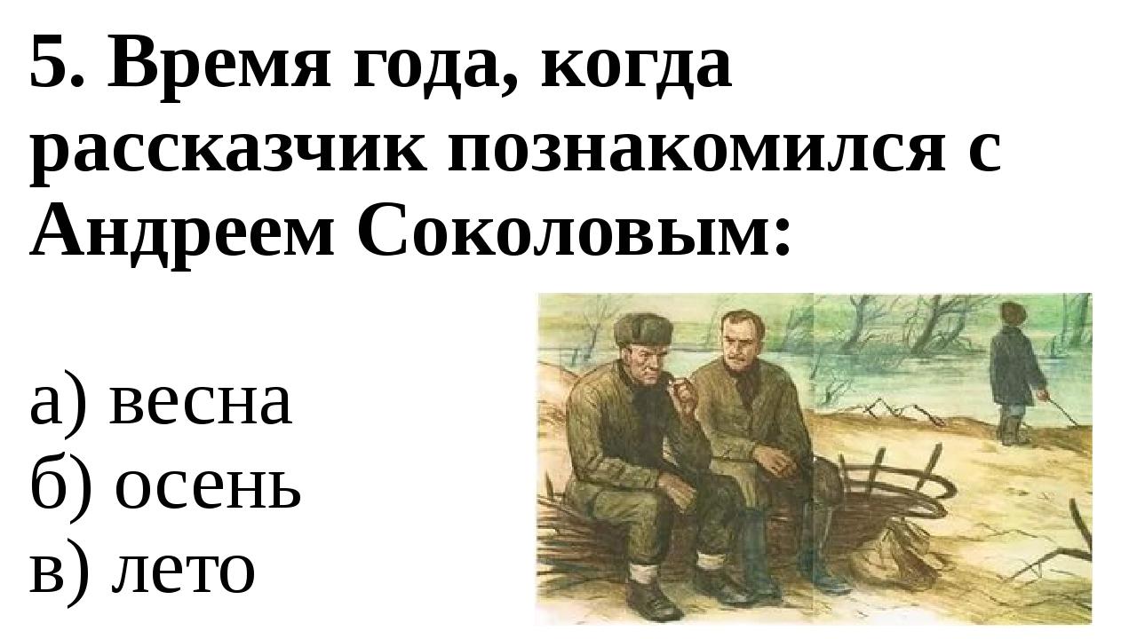 5. Время года, когда рассказчик познакомился с Андреем Соколовым: а) весна б)...
