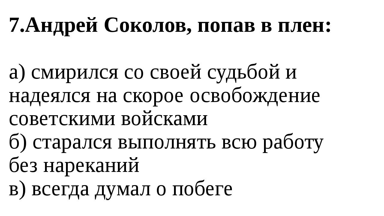 7.Андрей Соколов, попав в плен: а) смирился со своей судьбой и надеялся на ск...