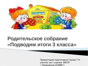 Родительское собрание «Подводим итоги 3 класса» Презентацию подготовила Гуро