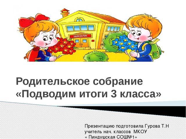 Родительское собрание «Подводим итоги 3 класса» Презентацию подготовила Гуро...