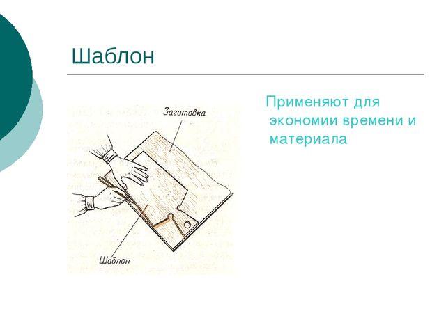 Шаблон Применяют для экономии времени и материала