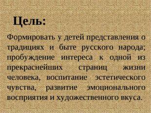 Цель: Формировать у детей представления о традициях и быте русского народа; п