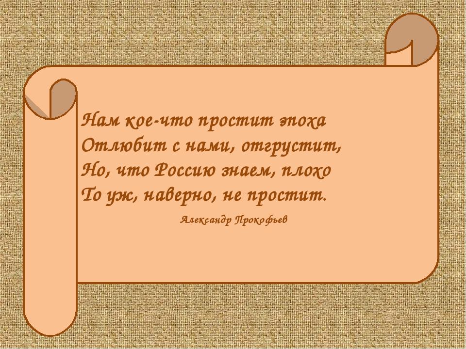 Нам кое-что простит эпоха Отлюбит с нами, отгрустит, Но, что Россию знаем, пл...