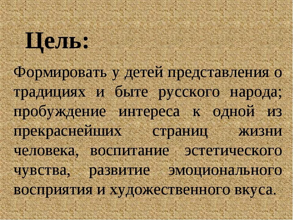 Цель: Формировать у детей представления о традициях и быте русского народа; п...