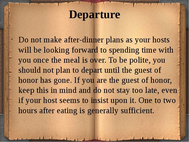 Departure Do not make after-dinner plans as your hosts will be looking forwar...