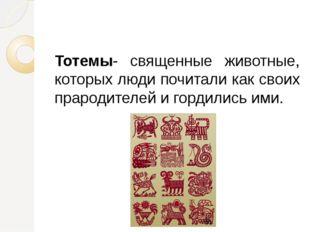 Тотемы- священные животные, которых люди почитали как своих прародителей и г