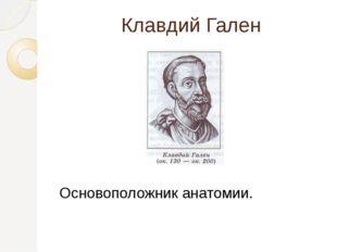 Клавдий Гален Основоположник анатомии.
