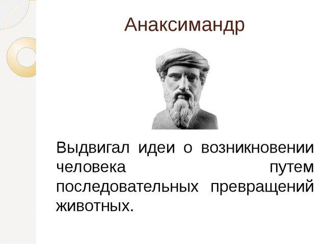 Анаксимандр Выдвигал идеи о возникновении человека путем последовательных пре...