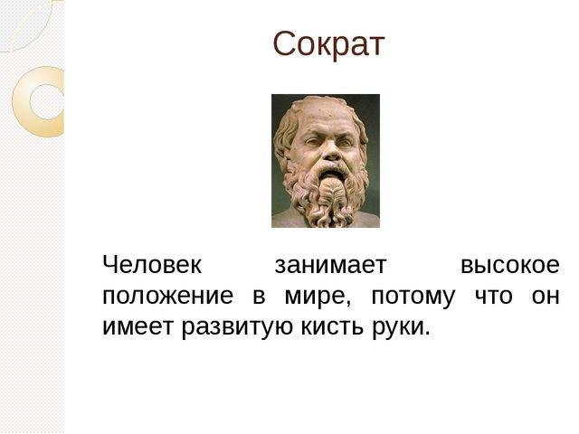 Сократ Человек занимает высокое положение в мире, потому что он имеет развиту...