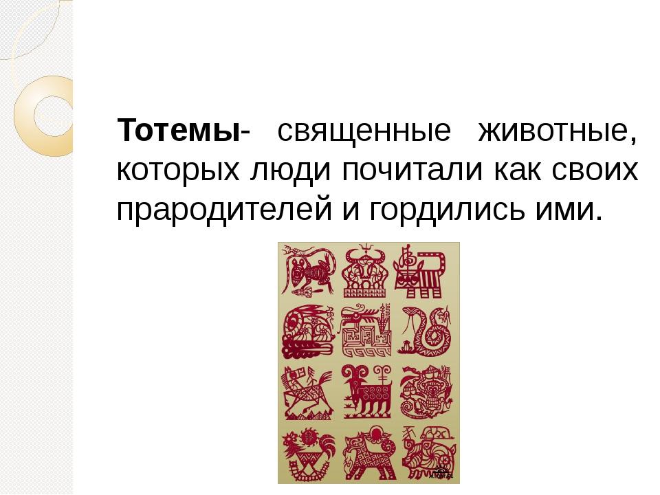 Тотемы- священные животные, которых люди почитали как своих прародителей и г...