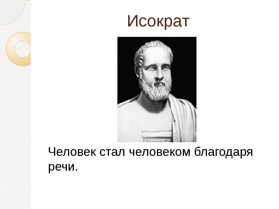 Исократ Человек стал человеком благодаря речи.
