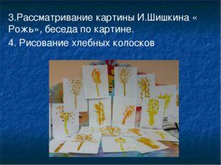 3.Рассматривание картины И.Шишкина « Рожь», беседа по картине. 4. Рисование х