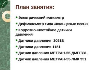 План занятия: Электрический манометр Дифманометр типа «кольцевые весы» Корроз
