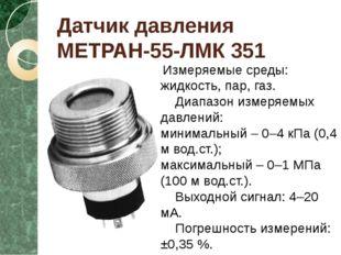 Датчик давления МЕТРАН-55-ЛМК 351 Измеряемые среды: жидкость, пар, газ. Диапа