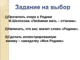 Прочитать очерк о Родине М.Шолохова «Любимая мать – отчизна». 2)Написать, что