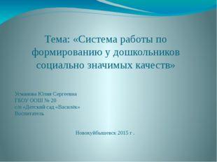 Тема: «Система работы по формированию у дошкольников социально значимых качес