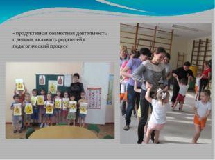- продуктивная совместная деятельность с детьми, включить родителей в педагог