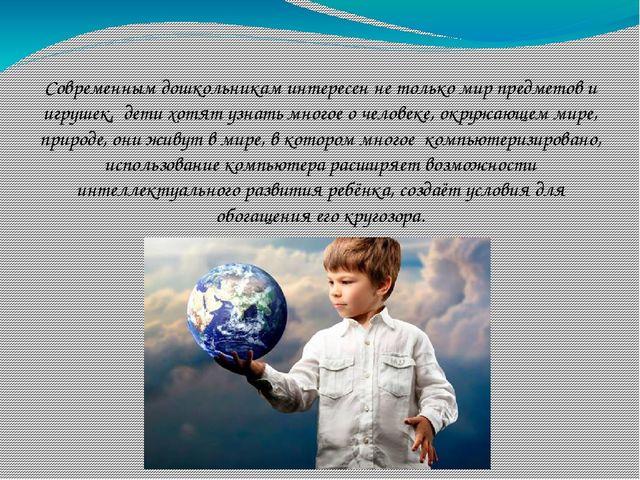 Современным дошкольникам интересен не только мир предметов и игрушек, дети х...