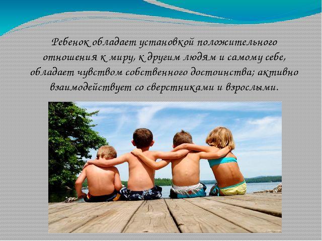 Ребенок обладает установкой положительного отношения к миру, к другим людям и...