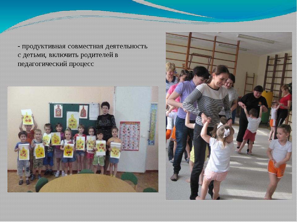 - продуктивная совместная деятельность с детьми, включить родителей в педагог...