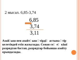 2 мысал. 6,85-3,74 6,85 3,74 3,11 Азайғыш пен азайтқыш үтірдің астына үтір ке