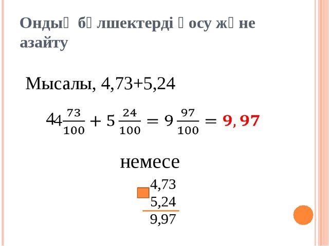 Ондық бөлшектерді қосу және азайту Мысалы, 4,73+5,24 немесе 4,73 5,24 9,97