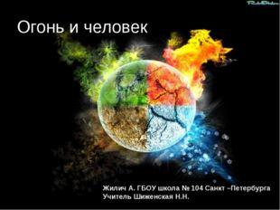 Огонь и человек Жилич А. ГБОУ школа № 104 Санкт –Петербурга Учитель Шиженская