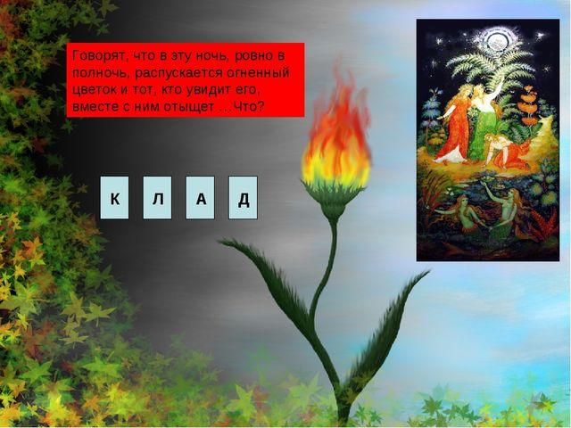 Говорят, что в эту ночь, ровно в полночь, распускается огненный цветок и тот,...