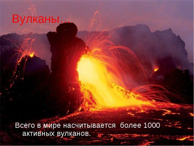 Вулканы… Всего в мире насчитывается более 1000 активных вулканов.