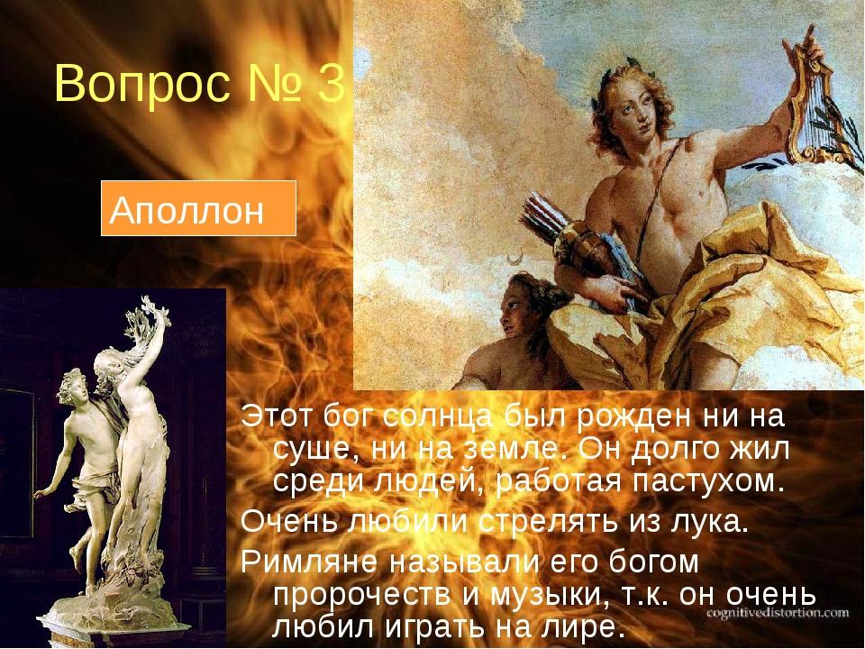 Вопрос № 3 Этот бог солнца был рожден ни на суше, ни на земле. Он долго жил с...