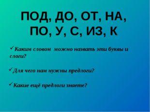 ПОД, ДО, ОТ, НА, ПО, У, С, ИЗ, К Для чего нам нужны предлоги? Каким словом мо
