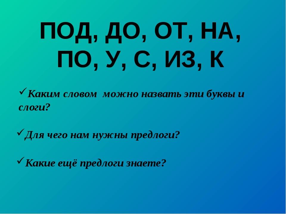 ПОД, ДО, ОТ, НА, ПО, У, С, ИЗ, К Для чего нам нужны предлоги? Каким словом мо...