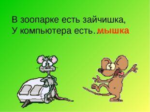 В зоопарке есть зайчишка, У компьютера есть…. мышка