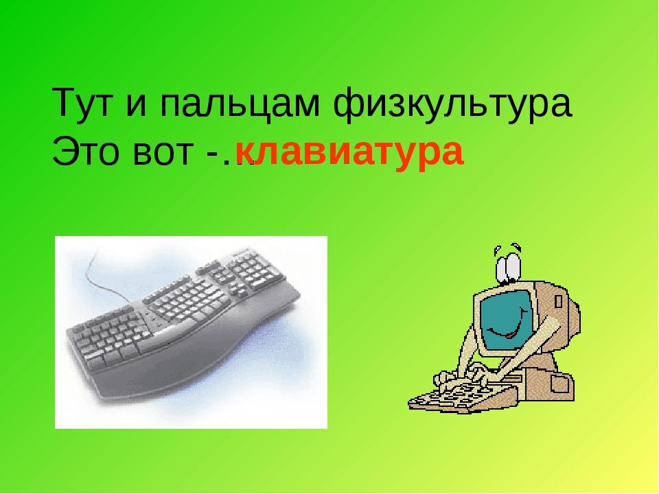 Тут и пальцам физкультура Это вот -… клавиатура