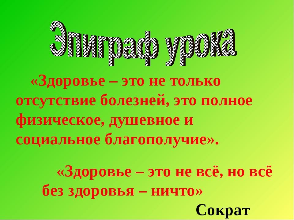 «Здоровье – это не всё,но всё без здоровья – ничто» Сократ «Здоровье – это н...