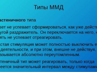 Типы ММД У астеничного типа ответ не успевает сформироваться, как уже действу