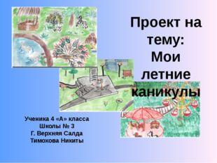 Проект на тему: Мои летние каникулы Ученика 4 «А» класса Школы № 3 Г. Верхняя