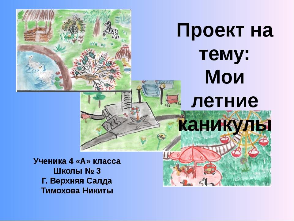 Проект на тему: Мои летние каникулы Ученика 4 «А» класса Школы № 3 Г. Верхняя...