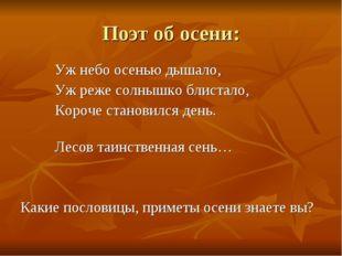 Поэт об осени: Уж небо осенью дышало, Уж реже солнышко блистало, Короче стано