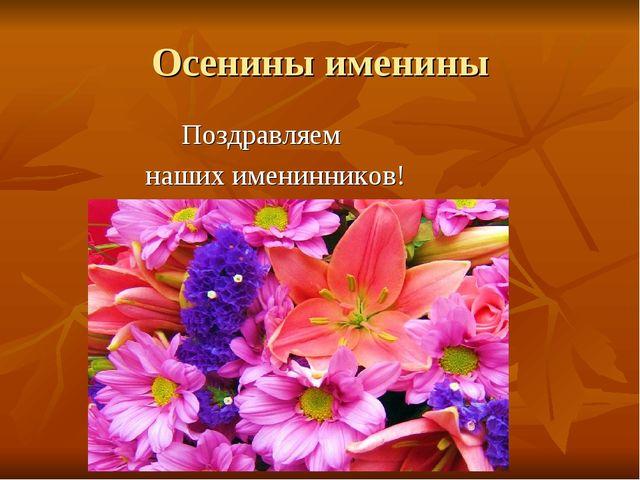 Осенины именины Поздравляем наших именинников!