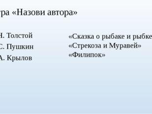 Игра «Назови автора» Л.Н. Толстой А.С. Пушкин И.А. Крылов «Сказка о рыбаке и