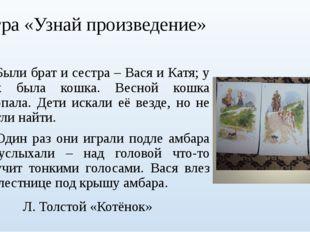 Игра «Узнай произведение» Были брат и сестра – Вася и Катя; у них была кошка