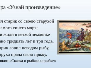 Игра «Узнай произведение» Жил старик со своею старухой У самого синего моря;