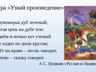 Игра «Узнай произведение» У лукоморья дуб зеленый; Златая цепь на дубе том: И